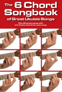 THE 6 CHORD SONGBOOK OF GREAT UKULELE SONGS